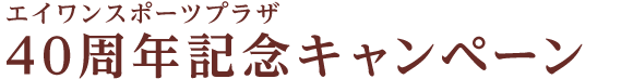 エイワンスポーツプラザ 40周年記念キャンペーン